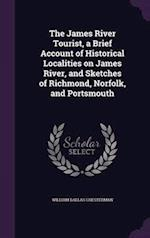 The James River Tourist, a Brief Account of Historical Localities on James River, and Sketches of Richmond, Norfolk, and Portsmouth