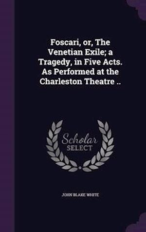 Foscari, or, The Venetian Exile; a Tragedy, in Five Acts. As Performed at the Charleston Theatre ..