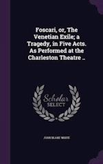 Foscari, or, The Venetian Exile; a Tragedy, in Five Acts. As Performed at the Charleston Theatre .. af John Blake White