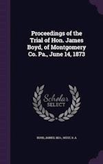 Proceedings of the Trial of Hon. James Boyd, of Montgomery Co. Pa., June 14, 1873