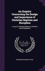 An Enquiry Concerning the Design and Importance of Christian Baptism and Discipline: In way of a Dialogue Between a Minister and his Neighbour