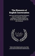 The Elements of English Conversation: With new, Familiar and Easy Dialogues, Each Preceded by a Suitable Vocabulary in French, English, and Italian. D