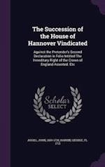 The Succession of the House of Hannover Vindicated: Against the Pretender's Second Declaration in Folio Intitled The Hereditary Right of the Crown of