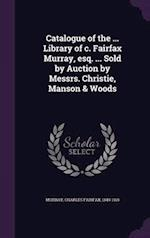 Catalogue of the ... Library of c. Fairfax Murray, esq. ... Sold by Auction by Messrs. Christie, Manson & Woods