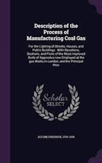 Description of the Process of Manufacturing Coal Gas: For the Lighting of Streets, Houses, and Public Buildings : With Elevations, Sections, and Plans