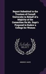 Report Submitted to the Trustees of Cornell University in Behalf of a Majority of the Committee on Mr. Sage's Proposal to Endow a College for Women af Andrew D. White