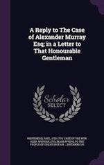 A Reply to The Case of Alexander Murray Esq; in a Letter to That Honourable Gentleman af Britannicus Britannicus