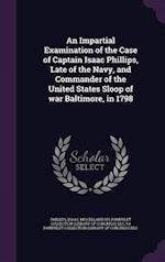 An Impartial Examination of the Case of Captain Isaac Phillips, Late of the Navy, and Commander of the United States Sloop of War Baltimore, in 1798 af Ya Pamphlet Collection Dlc, Miscellaneous Pamphlet Collection Dlc, Isaac Phillips