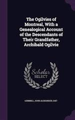 The Ogilvies of Montreal, With a Genealogical Account of the Descendants of Their Grandfather, Archibald Ogilvie