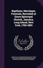 Baptisms, Marriages, Funerals, Recorded at Grace Episcopal Church, Jamaica, Long Island, New York, 1769-1853