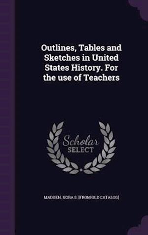 Outlines, Tables and Sketches in United States History. for the Use of Teachers