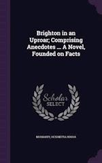 Brighton in an Uproar; Comprising Anecdotes ... A Novel, Founded on Facts