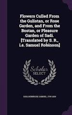 Flowers Culled From the Gulistan, or Rose Garden, and From the Bostan, or Pleasure Garden of Sadi. [Translated by S. R., i.e. Samuel Robinson]