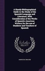 A Handy Bibliographical Guide to the Study of the Spanish Language and Literature, With Consideration of the Works of Spanish-American Writers; for th