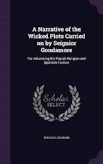 A Narrative of the Wicked Plots Carried on by Seignior Gondamore: For Advancing the Popish Religion and Spainish Faction af Richard Dugdale