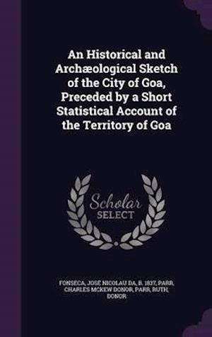 An Historical and Archæological Sketch of the City of Goa, Preceded by a Short Statistical Account of the Territory of Goa