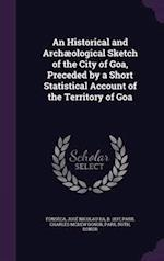 An Historical and Archaeological Sketch of the City of Goa, Preceded by a Short Statistical Account of the Territory of Goa af Ruth Parr, Charles Mckew Donor Parr, Jose Nicolau Da Fonseca