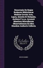 Dissertatio De Regiæ Budensis Bibliothecæ Mathiæ Corvini Artu, Lapsu, Interitu Et Reliquiis, Authore F.x.s.a. Accessit Mantissa Miscellarum Observatio