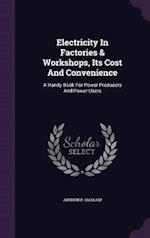 Electricity In Factories & Workshops, Its Cost And Convenience: A Handy Book For Power Producers And Power Users af Arthur P. Haslam