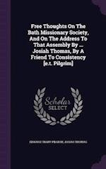 Free Thoughts on the Bath Missionary Society, and on the Address to That Assembly by ... Josiah Thomas, by a Friend to Consistency [e.T. Pilgrim]