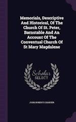 Memorials, Descriptive and Historical, of the Church of St. Peter, Barnstable and an Account of the Conventual Church of St Mary Magdalene