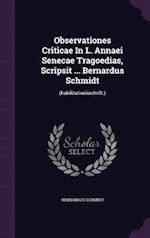 Observationes Criticae In L. Annaei Senecae Tragoedias, Scripsit ... Bernardus Schmidt: (habilitationsschrift.) af Bernardus Schmidt