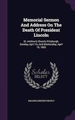 Memorial Sermon And Address On The Death Of President Lincoln: St. Andrew's Church, Pittsburgh, Sunday, April 16, And Wednesday, April 19, 1865