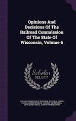 Opinions and Decisions of the Railroad Commission of the State of Wisconsin, Volume 6
