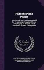 Palmer's Piano Primer: A Systematic And Clear Explanation Of The Fundamental Principles Of Piano-forte Playing...to Which Is Added