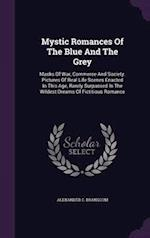Mystic Romances Of The Blue And The Grey: Masks Of War, Commerce And Society. Pictures Of Real Life Scenes Enacted In This Age, Rarely Surpassed In Th af Alexander C. Branscom