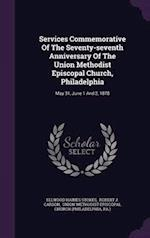Services Commemorative Of The Seventy-seventh Anniversary Of The Union Methodist Episcopal Church, Philadelphia: May 31, June 1 And 2, 1878