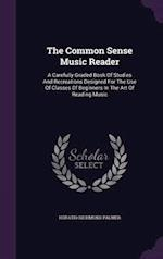 The Common Sense Music Reader: A Carefully Graded Book Of Studies And Recreations Designed For The Use Of Classes Of Beginners In The Art Of Reading M