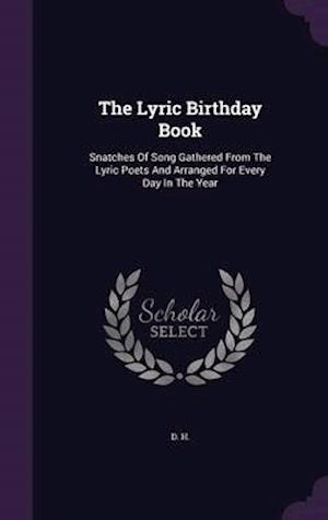 The Lyric Birthday Book: Snatches Of Song Gathered From The Lyric Poets And Arranged For Every Day In The Year