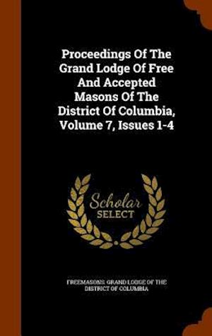 Proceedings of the Grand Lodge of Free and Accepted Masons of the District of Columbia, Volume 7, Issues 1-4