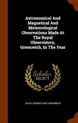 Astronomical and Magnetical and Meteorological Observations Made at the Royal Observatory, Greenwich, in the Year