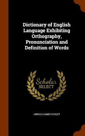 Dictionary of English Language Exhibiting Orthography, Pronunciation and Definition of Words