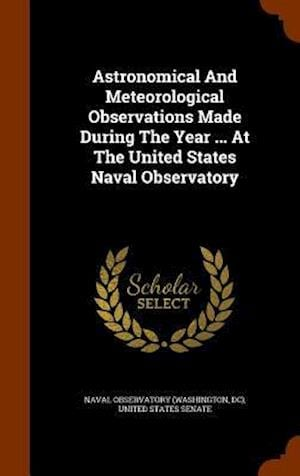 Astronomical and Meteorological Observations Made During the Year ... at the United States Naval Observatory