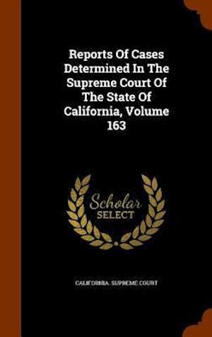 Reports of Cases Determined in the Supreme Court of the State of California, Volume 163