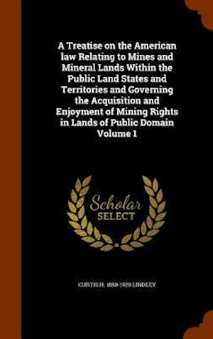 A Treatise on the American Law Relating to Mines and Mineral Lands Within the Public Land States and Territories and Governing the Acquisition and Enj