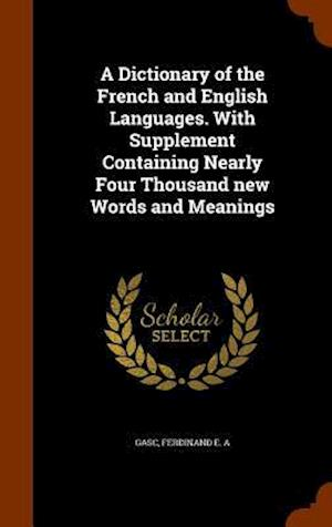 A Dictionary of the French and English Languages. with Supplement Containing Nearly Four Thousand New Words and Meanings