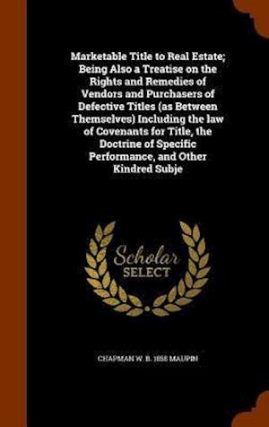 Marketable Title to Real Estate; Being Also a Treatise on the Rights and Remedies of Vendors and Purchasers of Defective Titles (as Between Themselves