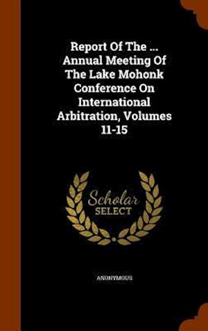 Report of the ... Annual Meeting of the Lake Mohonk Conference on International Arbitration, Volumes 11-15