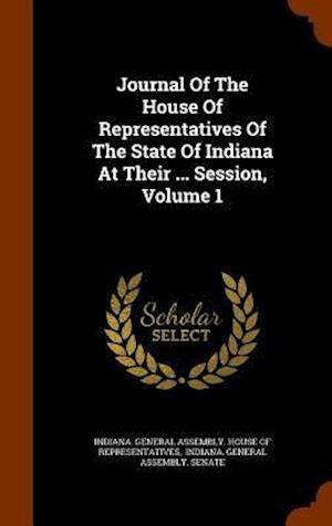 Journal of the House of Representatives of the State of Indiana at Their ... Session, Volume 1