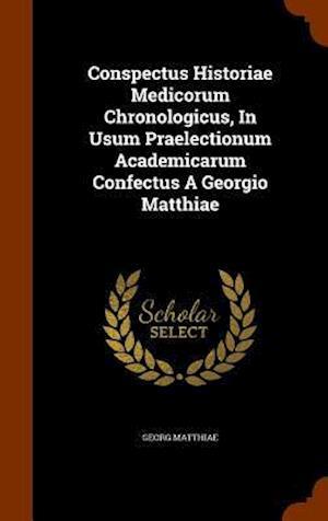 Conspectus Historiae Medicorum Chronologicus, in Usum Praelectionum Academicarum Confectus a Georgio Matthiae
