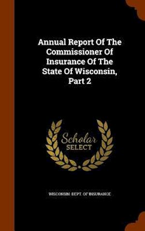Annual Report of the Commissioner of Insurance of the State of Wisconsin, Part 2
