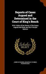 Reports of Cases Argued and Determined in the Court of King's Bench: With Tables of the Names of the Cases Argued and Cited, and the Principal Matters