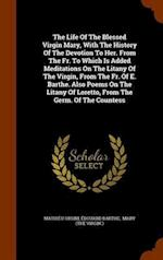 The Life Of The Blessed Virgin Mary, With The History Of The Devotion To Her. From The Fr. To Which Is Added Meditations On The Litany Of The Virgin, af Edouard Barthe, Mathieu Orsini