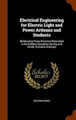 Electrical Engineering for Electric Light and Power Artisans and Students: (Embracing Those Branches Prescribed in the Syllabus Issued by the City and