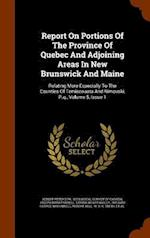 Report On Portions Of The Province Of Quebec And Adjoining Areas In New Brunswick And Maine: Relating More Especially To The Counties Of Temiscouata A