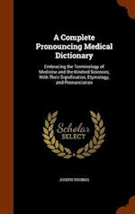 A Complete Pronouncing Medical Dictionary: Embracing the Terminology of Medicine and the Kindred Sciences, With Their Signification, Etymology, and Pr